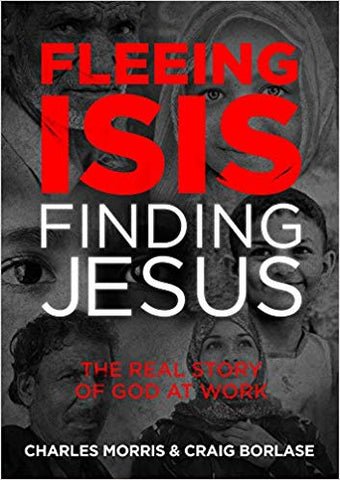 Fleeing ISIS, Finding Jesus: The Real Story of God at Work by Charles Morris & Craig Borlase