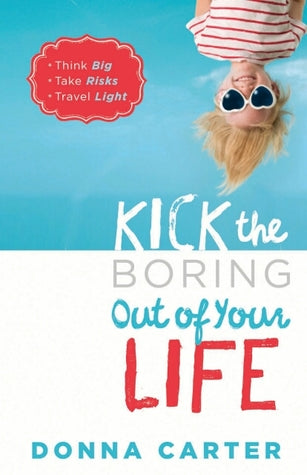 KICK THE BORING OUT OF YOUR LIFE. DONNA CARTER