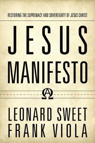 Jesus Manifesto: Restoring the Supremacy and Sovereignty of Jesus Christ by Leonard Sweet & Frank Viola