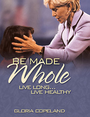BE MADE WHOLE LIVE LONG, LIVE HEALTHY BY GLORIA COPELAND