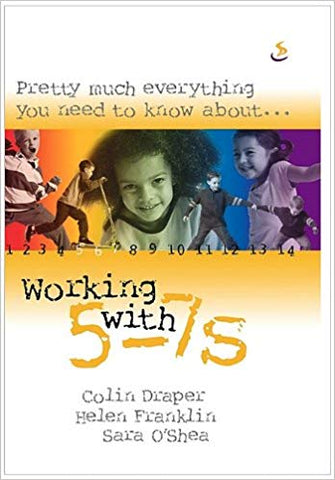 Pretty Much Everything You Need to Know About... Working with 5-7s BY Colin Draper, Helen Franklin and Sara O'shea