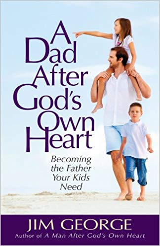 A Dad After God's Own Heart: Becoming the Father Your Kids Need - Jim George