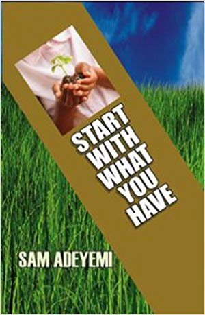 Start with What You Have by Pastor Sam Adeyemi