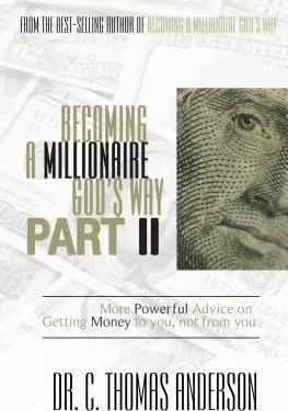 Becoming a Millionaire God's Way Part II : More Powerful Advice on Getting Money to You, Not from You by Dr. C. Thomas Anderson
