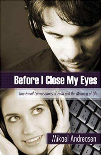 Before I Close My Eyes: True E-mail Conversations of Faith and the Meaning of Life by Mikael R. Andreasen
