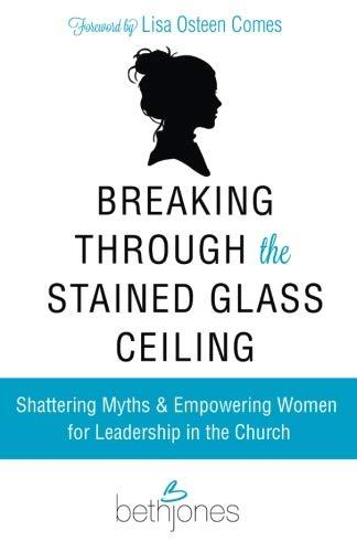 Breaking Through the Stained Glass Ceiling: Shattering Myths & Empowering Women for Leadership in the Church by Beth Jones