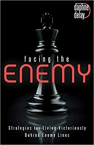 Facing the Enemy: Strategies to Live Victoriously Behind Enemy Lines by Daphne Delay