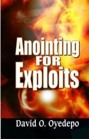 Anointing for exploits by David O. Oyedepo