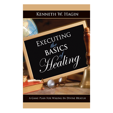 Executing the basics of healing by Kenneth Hagin