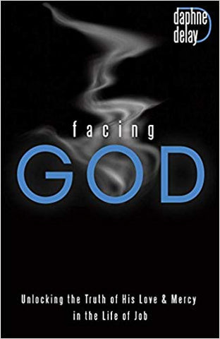 Facing God: Unlocking the Truth of His Love and Mercy Through the Life of Job by Dephne Delay