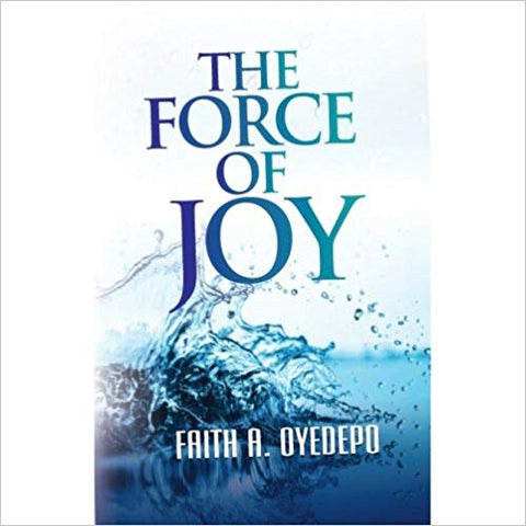 The Force Of Joy by Faith A. Oyedepo