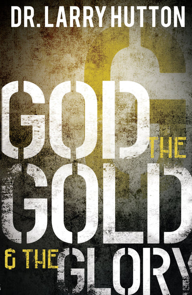 GOD, THE GOLD & THE GLORY / DR. LARRY HUTTON