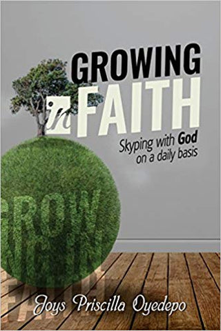 Growing In Faith: Skyping with God on a Regular Basis by Joys Priscilla Oyedepo