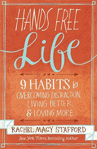 Hands Free Life: Nine Habits for Overcoming Distraction, Living Better, and Loving More by Rachel Macy Stafford
