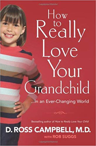 How to Really Love Your Grandchild...in an Ever-Changing World by D. Ross Campbell, M.D. with ROB SUGGS