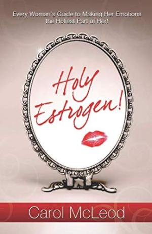 Holy Estrogen Every Woman's Guide to Making Her Emotions the Holiest Part of Her by Carol McLeod