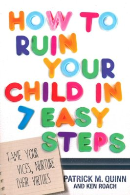 How to Ruin Your Child in 7 Easy Steps: Tame Your Vices, Nurture Their Virtues - Patrick M. Quinn