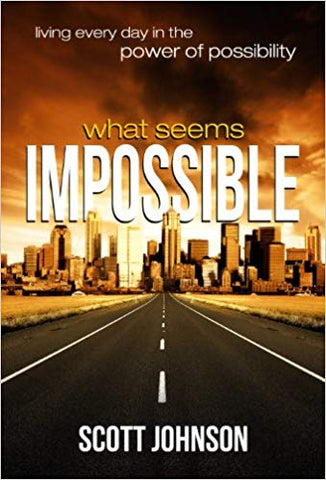 What Seems Impossible: Living Every Day in the Power of Possibility by Scott Johnson