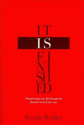 It Is Finished : Transforming Your Life Through the Finished Work of the Cross by Nerida Walker