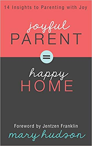 Joyful Parent = Happy Home: 14 Insights to Parenting with Joy by Mary Hudson
