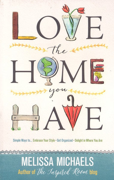 Love the Home You Have: Simple Ways to...Embrace Your Style Get Organized, Delight in Where You Are - Melissa Michaels