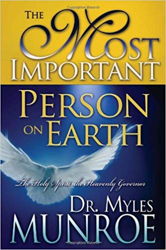 The Most Important Person on Earth: The Holy Spirit, Governor of the Kingdom by Dr. Myles Munroe
