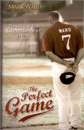 The Perfect Game: Playbook for Championship Living by Mark Ward