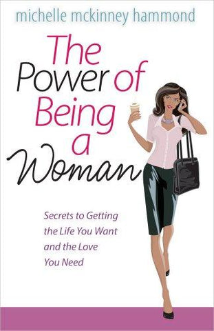 The Power of Being a Woman: Secrets to Getting the Life You Want and the Love You Need by Michelle McKinney Hammond