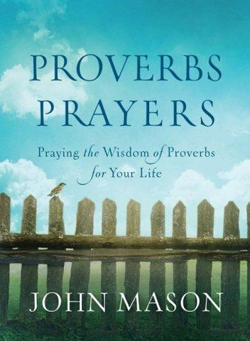 Proverbs Prayers: Praying the Wisdom of Proverbs for Your Life by John Mason