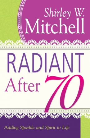 Radiant After 70: Adding Sparkle and Spirit to Life by Shirley W. Mitchell