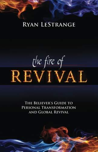 Fire of Revival: The Believer's Guide to Personal Transformation and Global Revival by Ryan LeStrange