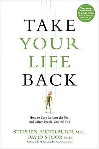 Take Your Life Back: How to Stop Letting the Past and Other People Control You by Stephen Arterburn & David Stoop