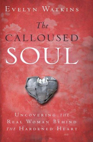 The Calloused Soul: Uncovering the Real Woman Behind the Hardened Heart - Evelyn Watkins