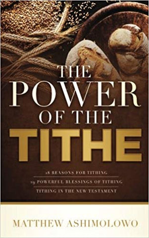 The power of the tithe: 18 reasons for tithing, 29 powerful blessings of the tithe, Tithing in the New Testament by Pastor Matthew Ashimolowo