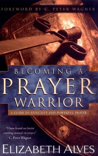 Becoming a Prayer Warrior: A Guide to Effective and Powerful Prayer by Elizabeth Alves