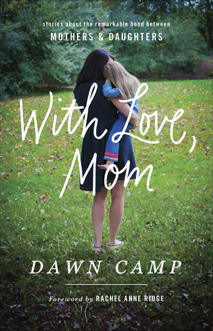 With Love, Mom: Stories About the Remarkable Bond Between Mothers and Daughters - Dawn Camp