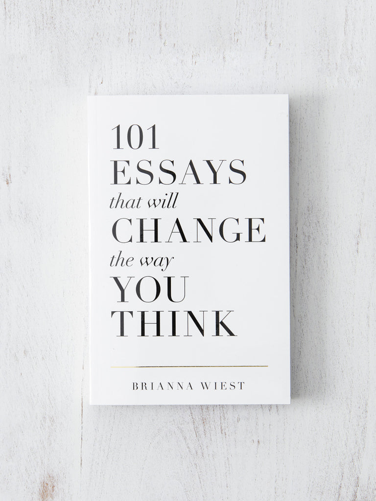 101 Essays That Will Change The Way You Think by Brianna Wiest