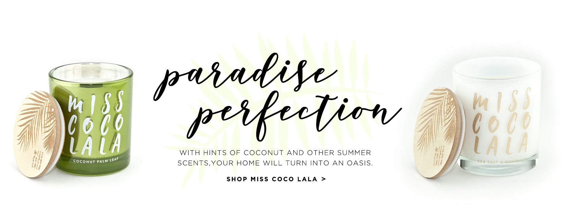 Paradise perfection. With hints of coconut and other summer scents, your home will turn into an oasis. Shop Miss Coco Lala.