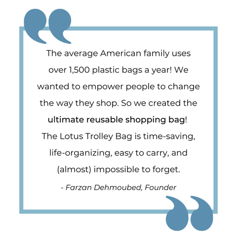 """""""The average American family uses 1,500 plastic bags a year! We wanted to empower people to change the way they shop. So we created the ultimate reusable shopping bag! The Lotus Trolley Bag is time-saving, life-organizing, easy to carry, and (almost) impossible to forget."""" - Farzan Dehmoubed, Lotus Sustainables Founder"""