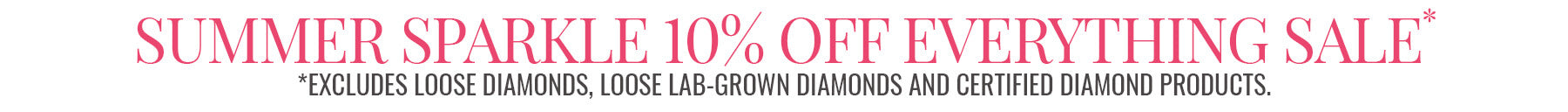 Summer Sparkle 2021 10% Sale - God now through July 19th. *EXCLUDES Loose Diamonds, Loose LAb-Grown Diamonds and Certified Diamond Products.