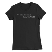 Women's Where There is Darkness T-Shirt