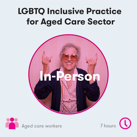 LGBTQ Inclusive Practice for Aged Care Sector In-Person Training