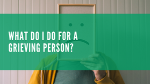 What Do I Do For A Grieving Person?