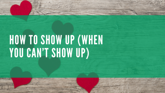 How To Show Up (When You Can't Show Up)