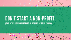 Don't Start A Non-Profit (And Other Lessons Learned In 5 Years Of Still Kickin)