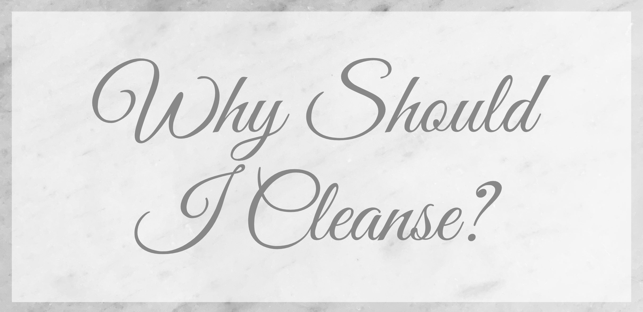 Why Should I Cleanse?