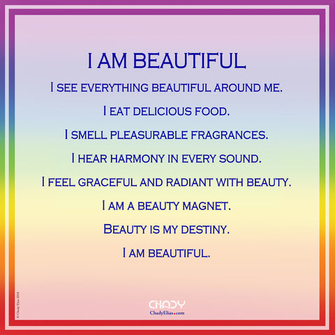 I Am Beautiful  I see everything beautiful around me I eat delicious food I smell pleasurable fragrances I hear harmony in every sound I feel graceful and radiant with beauty I am a beauty magnet Beauty is my destiny I am beautiful.