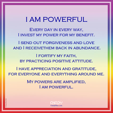 I AM POWERFUL    Every day in every way, I invest my power for my benefit.  I send out forgiveness and love  and I receivethem back in abundance.  I fortify my faith, by practicing positive attitude. . I have appreciation and gratitude, for everyone and everything around me.  My powers are amplified, I am powerful.
