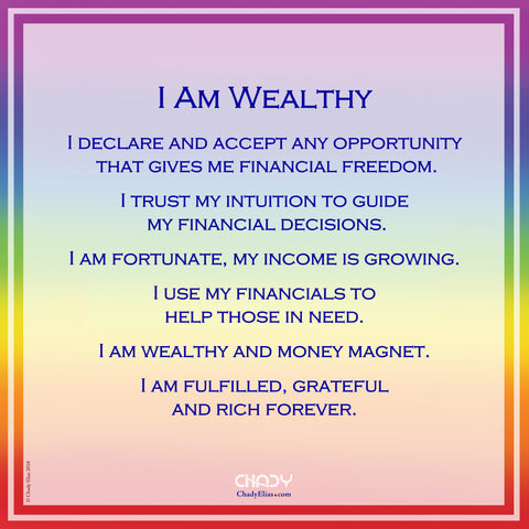 I Am Wealthy     I declare and accept any opportunity  that gives me financial freedom.  I trust my intuition to guide  my financial decisions.  I am fortunate, my income is growing.  I use my financials to  help those in need.  I am wealthy and money magnet.  I am fulfilled, grateful  and rich forever.