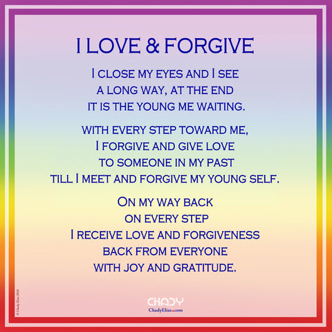 I LOVE & FORGIVE   I close my eyes and I see  a long way, at the end  it is the young me waiting.  with every step toward me, I forgive and give love  to someone in my past till I meet and forgive my young self.  On my way back  on every step I receive love and forgiveness  back from everyone with joy and gratitude.